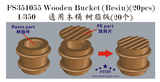 FS351055 1/350 Wooden Bucket (Resin)(20pcs)